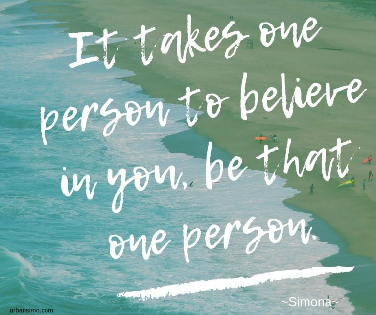 It takes one person to believe in you, be that one person.